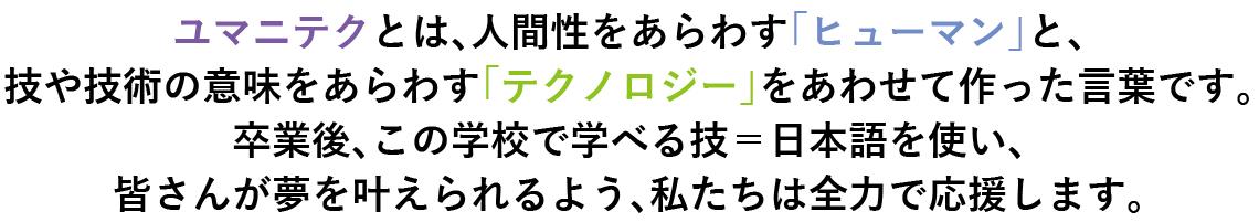 ユマニテクとは、人間性をあらわす「ヒューマン」と、技や技術の意味をあらわす「テクノロジー」をあわせて作った言葉です。卒業後、この学校で学べる技=日本語を使い、皆さんが夢を叶えられるよう、私たちは全力で応援します。